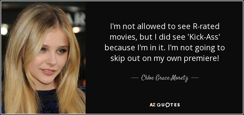 I'm not allowed to see R-rated movies, but I did see 'Kick-Ass' because I'm in it. I'm not going to skip out on my own premiere! - Chloe Grace Moretz