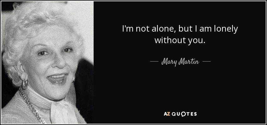 I'm not alone, but I am lonely without you. - Mary Martin