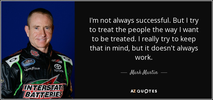 I'm not always successful. But I try to treat the people the way I want to be treated. I really try to keep that in mind, but it doesn't always work. - Mark Martin