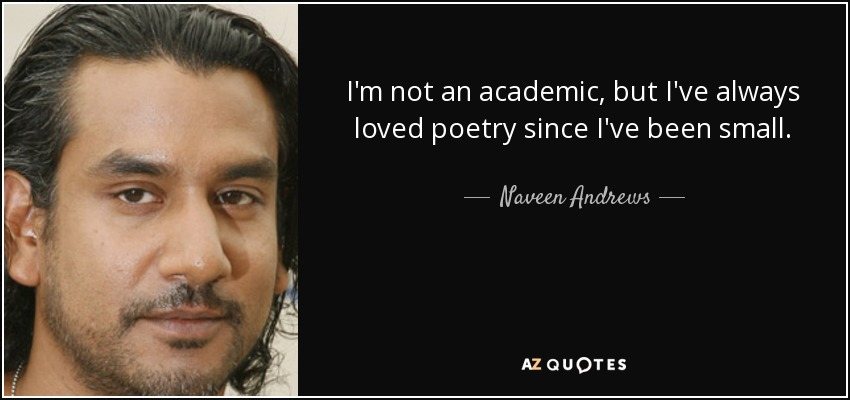 I'm not an academic, but I've always loved poetry since I've been small. - Naveen Andrews