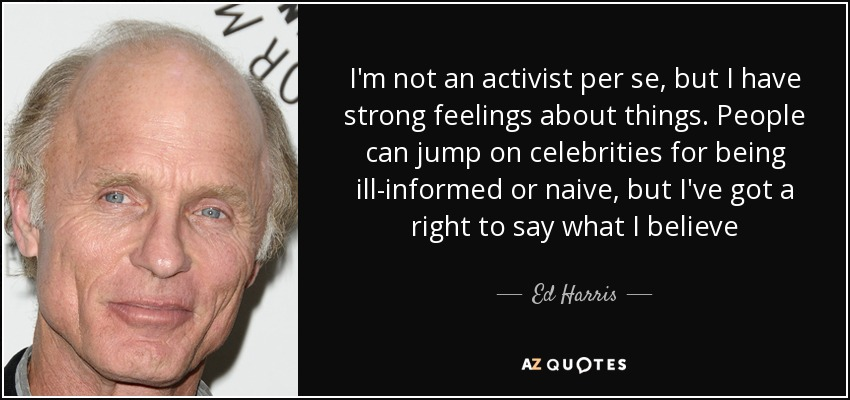 I'm not an activist per se, but I have strong feelings about things. People can jump on celebrities for being ill-informed or naive, but I've got a right to say what I believe - Ed Harris