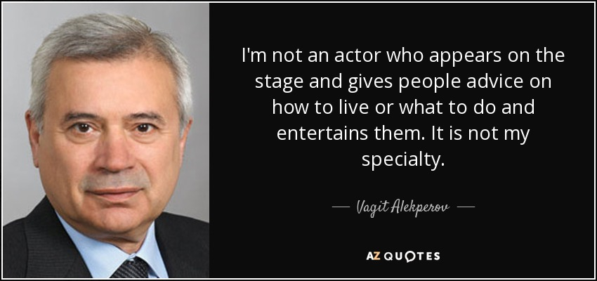 I'm not an actor who appears on the stage and gives people advice on how to live or what to do and entertains them. It is not my specialty. - Vagit Alekperov