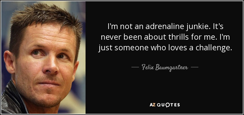 I'm not an adrenaline junkie. It's never been about thrills for me. I'm just someone who loves a challenge. - Felix Baumgartner