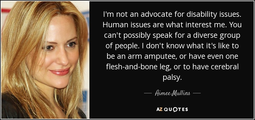 I'm not an advocate for disability issues. Human issues are what interest me. You can't possibly speak for a diverse group of people. I don't know what it's like to be an arm amputee, or have even one flesh-and-bone leg, or to have cerebral palsy. - Aimee Mullins