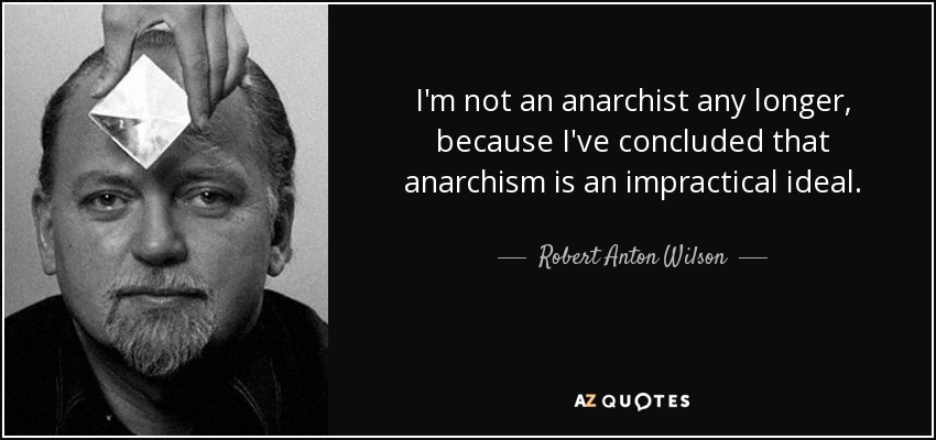 I'm not an anarchist any longer, because I've concluded that anarchism is an impractical ideal. - Robert Anton Wilson
