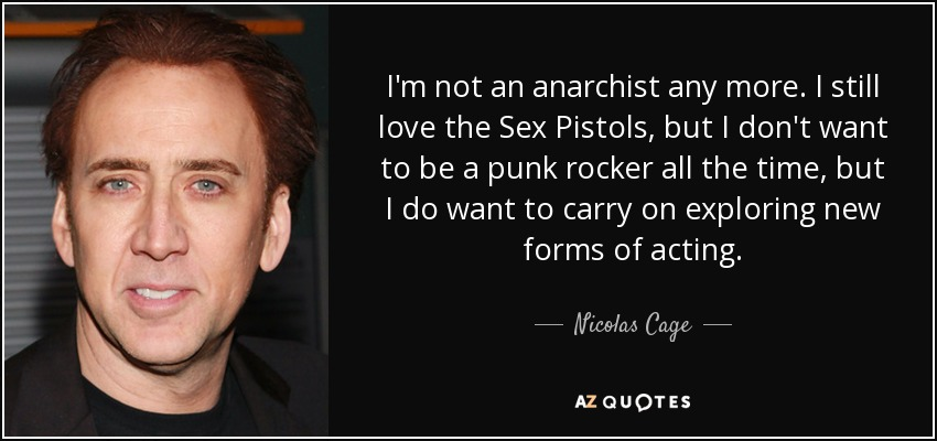I'm not an anarchist any more. I still love the Sex Pistols, but I don't want to be a punk rocker all the time, but I do want to carry on exploring new forms of acting. - Nicolas Cage