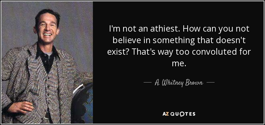I'm not an athiest. How can you not believe in something that doesn't exist? That's way too convoluted for me. - A. Whitney Brown