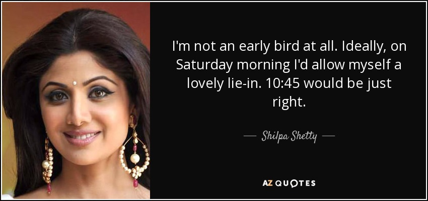 I'm not an early bird at all. Ideally, on Saturday morning I'd allow myself a lovely lie-in. 10:45 would be just right. - Shilpa Shetty