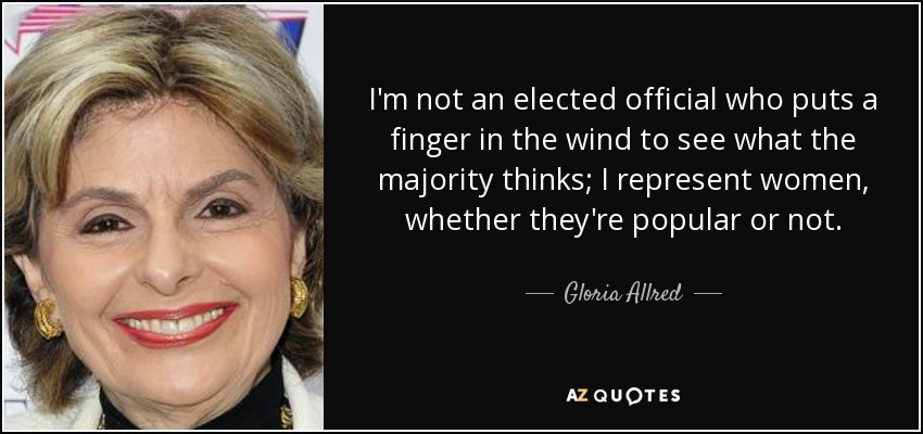 I'm not an elected official who puts a finger in the wind to see what the majority thinks; I represent women, whether they're popular or not. - Gloria Allred