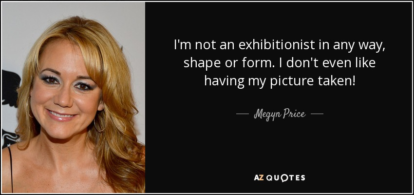 Megyn Price quote: I'm not an exhibitionist in any way, shape or ...