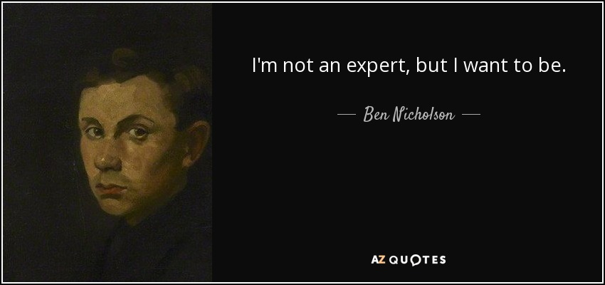 I'm not an expert, but I want to be. - Ben Nicholson