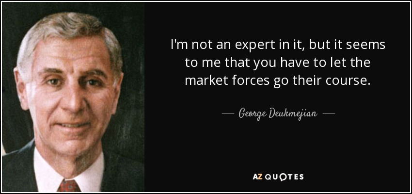 I'm not an expert in it, but it seems to me that you have to let the market forces go their course. - George Deukmejian