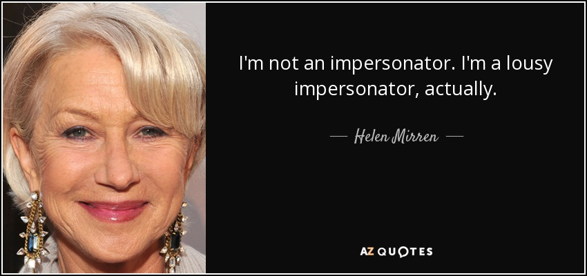 I'm not an impersonator. I'm a lousy impersonator, actually. - Helen Mirren