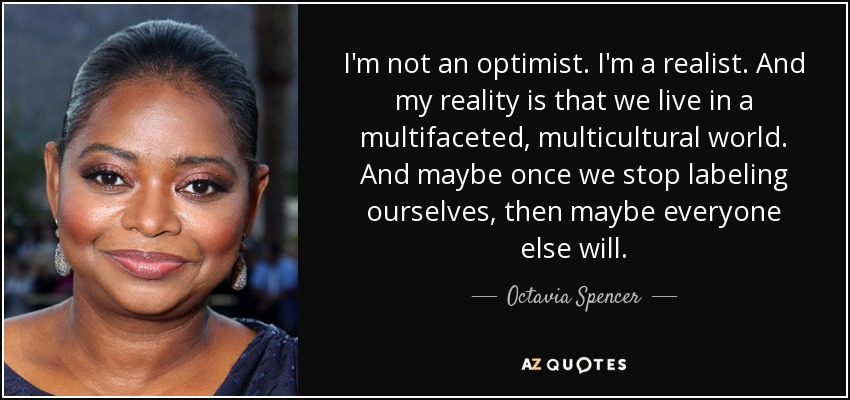 I'm not an optimist. I'm a realist. And my reality is that we live in a multifaceted, multicultural world. And maybe once we stop labeling ourselves, then maybe everyone else will. - Octavia Spencer