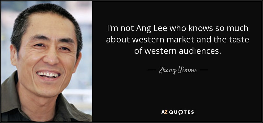 I'm not Ang Lee who knows so much about western market and the taste of western audiences. - Zhang Yimou