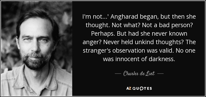 I'm not...' Angharad began, but then she thought. Not what? Not a bad person? Perhaps. But had she never known anger? Never held unkind thoughts? The stranger's observation was valid. No one was innocent of darkness. - Charles de Lint