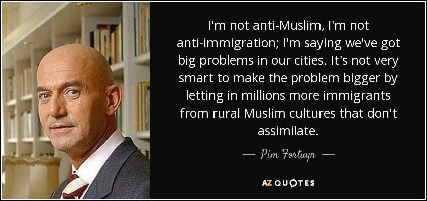 I'm not anti-Muslim, I'm not anti-immigration; I'm saying we've got big problems in our cities. It's not very smart to make the problem bigger by letting in millions more immigrants from rural Muslim cultures that don't assimilate. - Pim Fortuyn