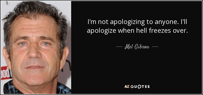 I'm not apologizing to anyone. I'll apologize when hell freezes over. - Mel Gibson