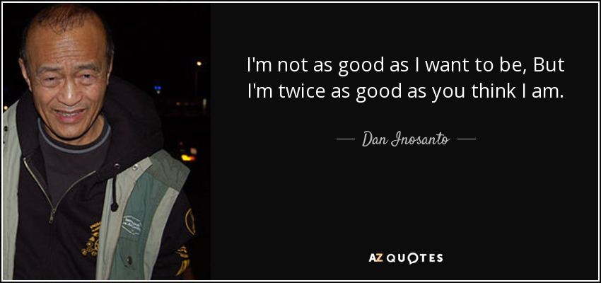 Dan Inosanto Quote Im Not As Good As I Want To Be But