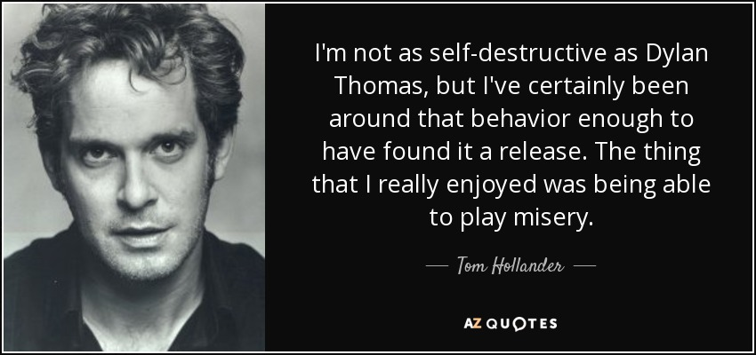I'm not as self-destructive as Dylan Thomas, but I've certainly been around that behavior enough to have found it a release. The thing that I really enjoyed was being able to play misery. - Tom Hollander
