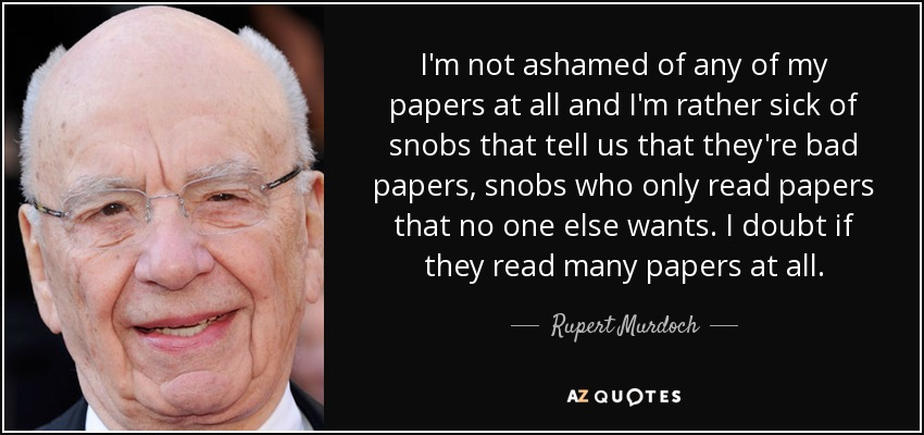 I'm not ashamed of any of my papers at all and I'm rather sick of snobs that tell us that they're bad papers, snobs who only read papers that no one else wants. I doubt if they read many papers at all. - Rupert Murdoch