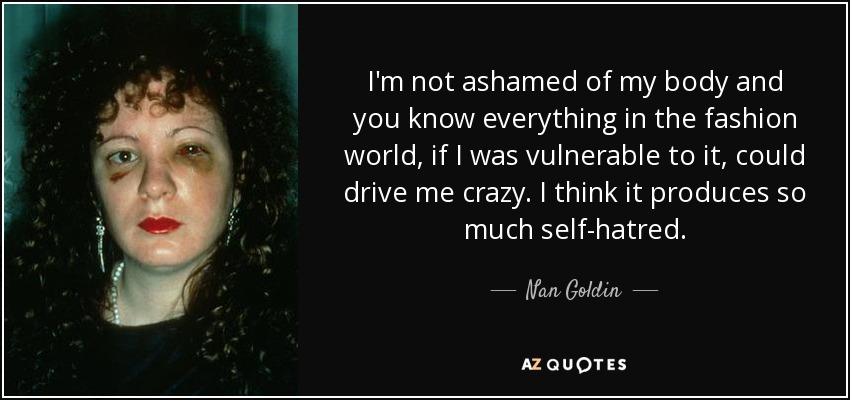 I'm not ashamed of my body and you know everything in the fashion world, if I was vulnerable to it, could drive me crazy. I think it produces so much self-hatred. - Nan Goldin
