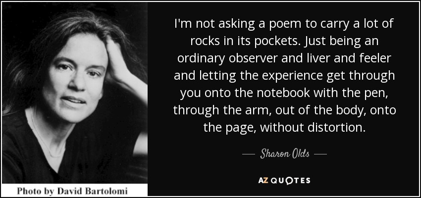 I'm not asking a poem to carry a lot of rocks in its pockets. Just being an ordinary observer and liver and feeler and letting the experience get through you onto the notebook with the pen, through the arm, out of the body, onto the page, without distortion. - Sharon Olds