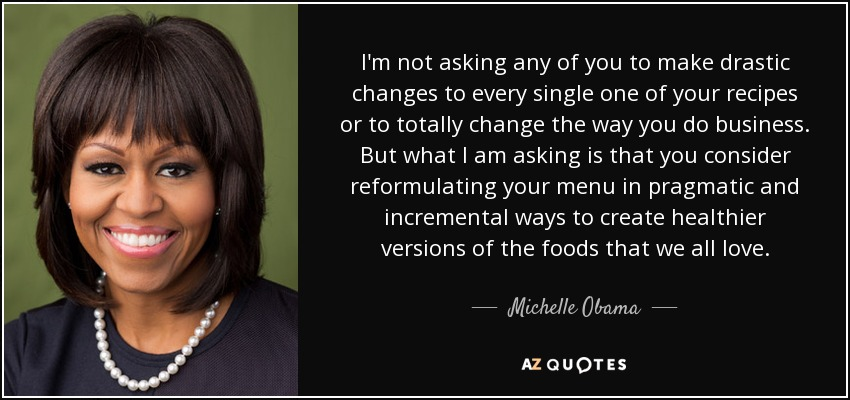 I'm not asking any of you to make drastic changes to every single one of your recipes or to totally change the way you do business. But what I am asking is that you consider reformulating your menu in pragmatic and incremental ways to create healthier versions of the foods that we all love. - Michelle Obama