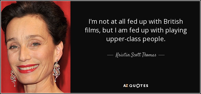 I'm not at all fed up with British films, but I am fed up with playing upper-class people. - Kristin Scott Thomas