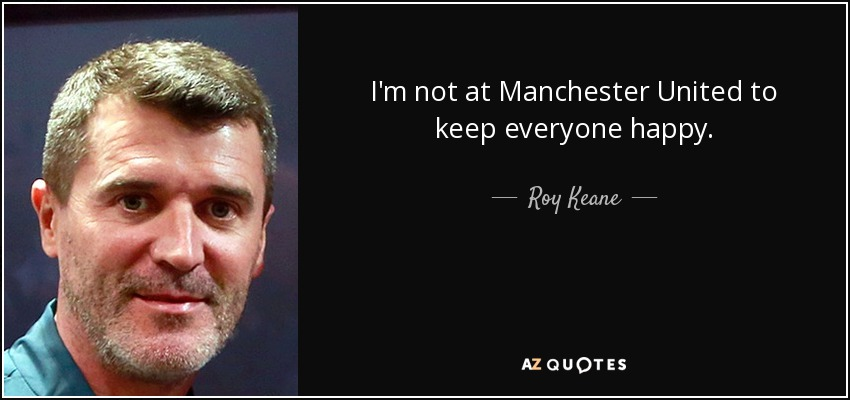 I'm not at Manchester United to keep everyone happy. - Roy Keane