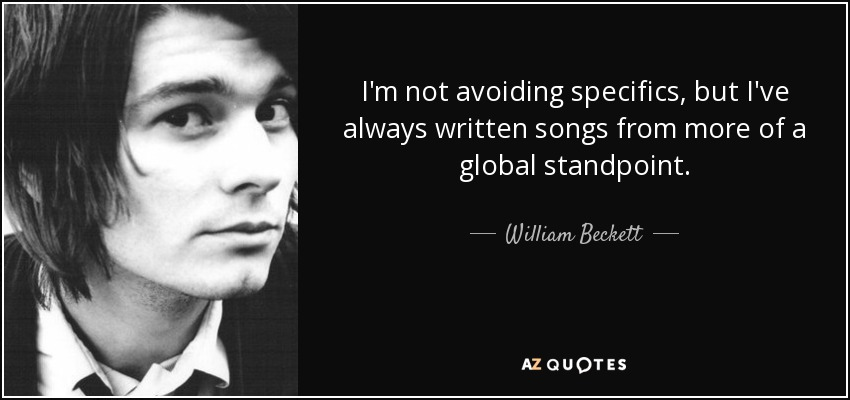 I'm not avoiding specifics, but I've always written songs from more of a global standpoint. - William Beckett