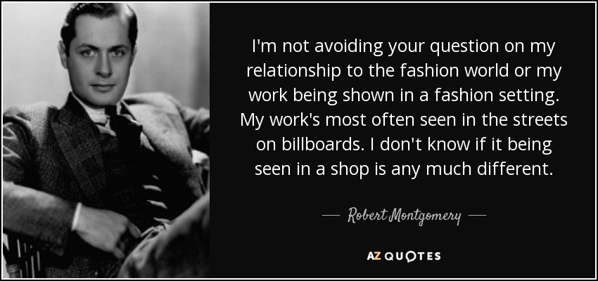 I'm not avoiding your question on my relationship to the fashion world or my work being shown in a fashion setting. My work's most often seen in the streets on billboards. I don't know if it being seen in a shop is any much different. - Robert Montgomery
