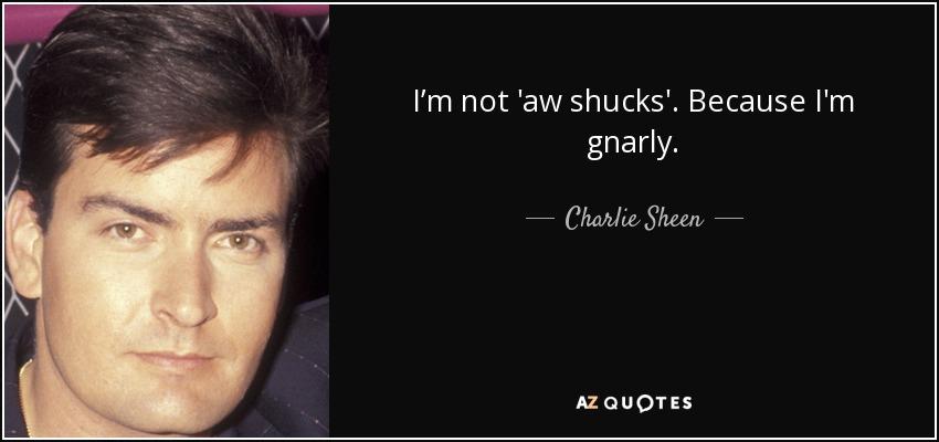I'm not 'aw shucks'. Because I'm gnarly. - Charlie Sheen