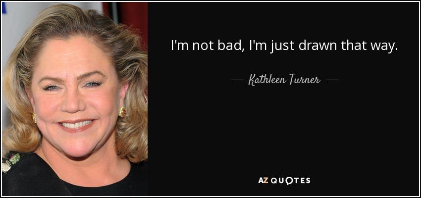 I'm not bad, I'm just drawn that way. - Kathleen Turner