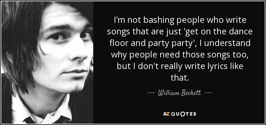 I'm not bashing people who write songs that are just 'get on the dance floor and party party', I understand why people need those songs too, but I don't really write lyrics like that. - William Beckett