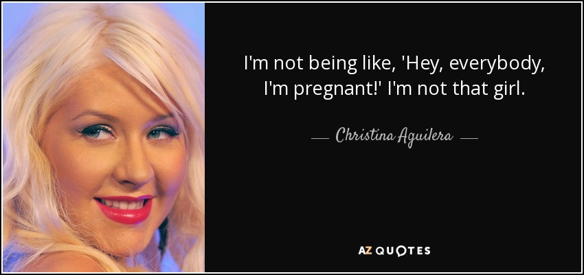 I'm not being like, 'Hey, everybody, I'm pregnant!' I'm not that girl. - Christina Aguilera