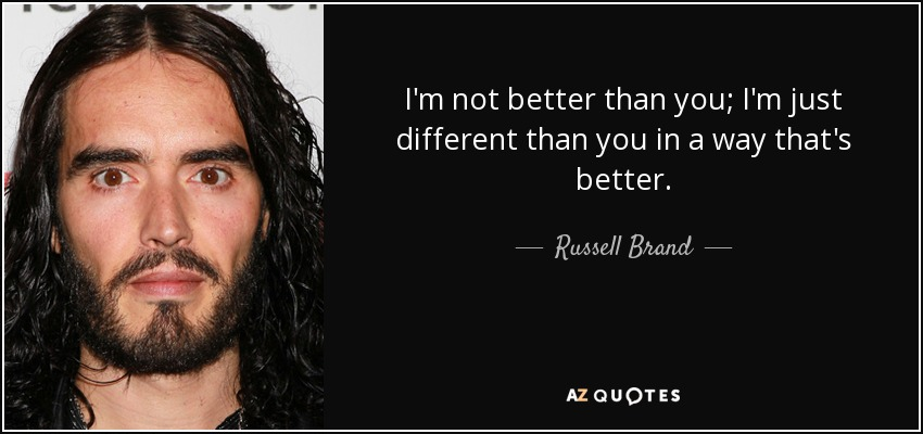 I'm not better than you; I'm just different than you in a way that's better. - Russell Brand