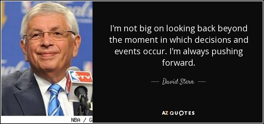 I'm not big on looking back beyond the moment in which decisions and events occur. I'm always pushing forward. - David Stern