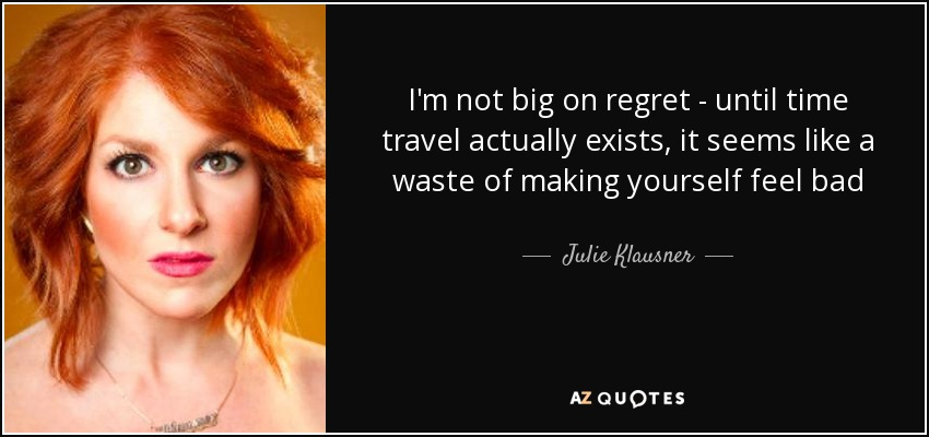 I'm not big on regret - until time travel actually exists, it seems like a waste of making yourself feel bad - Julie Klausner