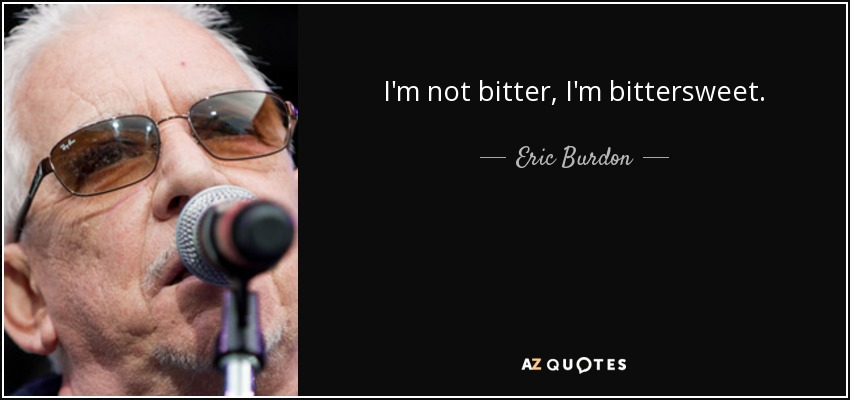 Eric Burdon Quote Im Not Bitter Im Bittersweet