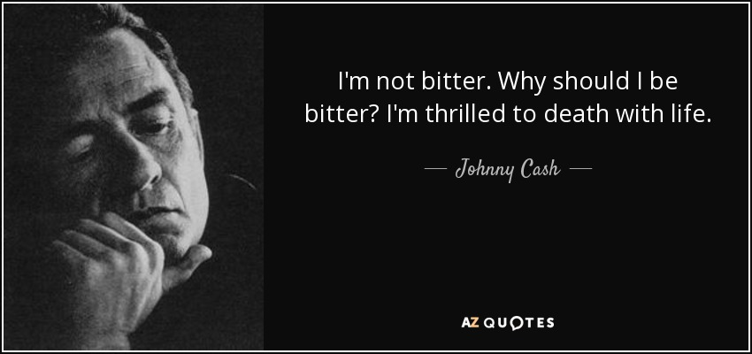 I'm not bitter. Why should I be bitter? I'm thrilled to death with life. - Johnny Cash