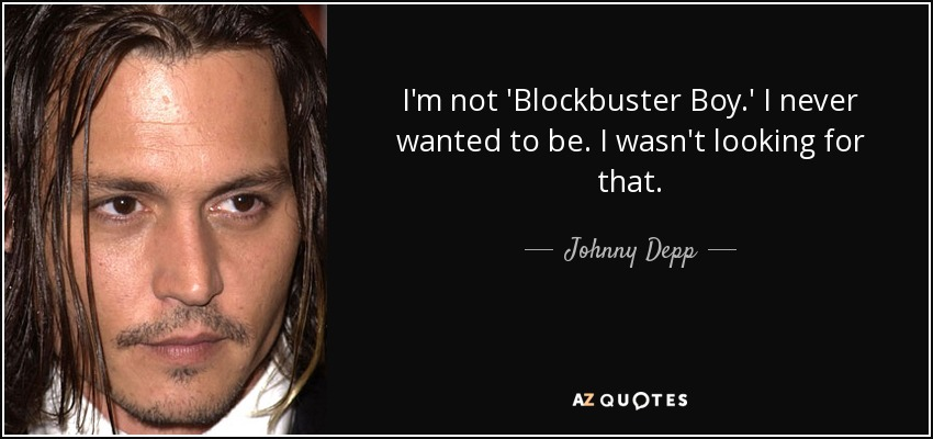 I'm not 'Blockbuster Boy.' I never wanted to be. I wasn't looking for that. - Johnny Depp