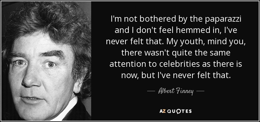 I'm not bothered by the paparazzi and I don't feel hemmed in, I've never felt that. My youth, mind you, there wasn't quite the same attention to celebrities as there is now, but I've never felt that. - Albert Finney