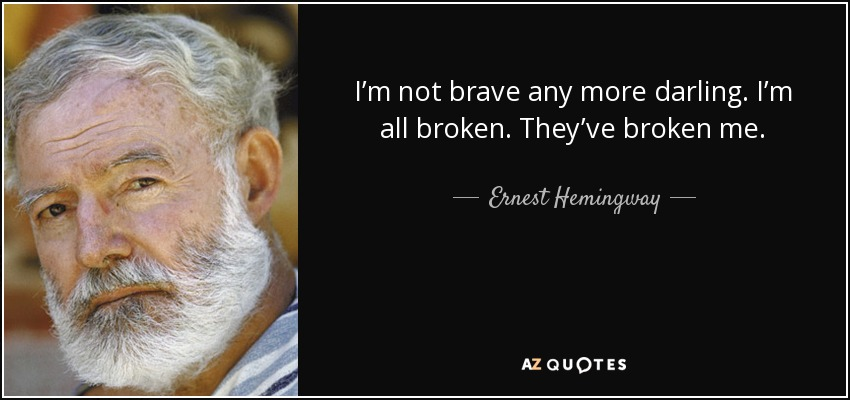 I'm not brave any more darling. I'm all broken. They've broken me. - Ernest Hemingway