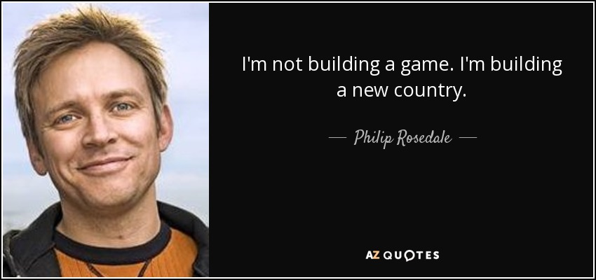 I'm not building a game. I'm building a new country. - Philip Rosedale