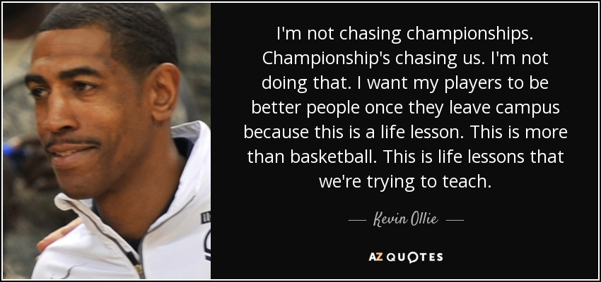 I'm not chasing championships. Championship's chasing us. I'm not doing that. I want my players to be better people once they leave campus because this is a life lesson. This is more than basketball. This is life lessons that we're trying to teach. - Kevin Ollie