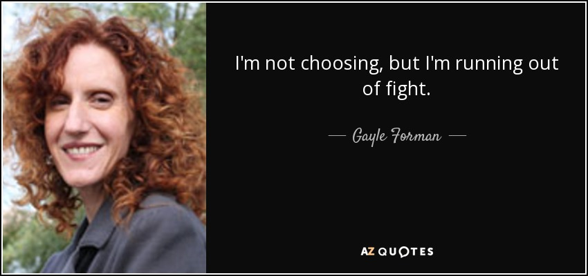 I'm not choosing, but I'm running out of fight. - Gayle Forman