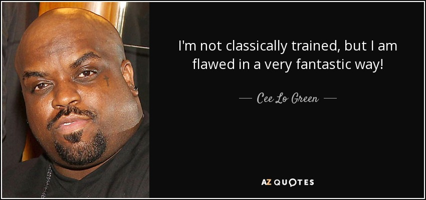 I'm not classically trained, but I am flawed in a very fantastic way! - Cee Lo Green