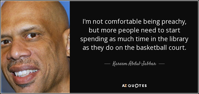 I'm not comfortable being preachy, but more people need to start spending as much time in the library as they do on the basketball court. - Kareem Abdul-Jabbar