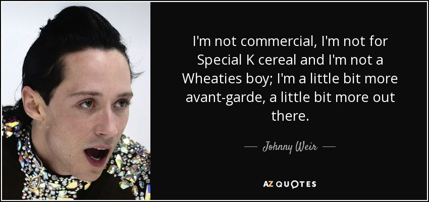 I'm not commercial, I'm not for Special K cereal and I'm not a Wheaties boy; I'm a little bit more avant-garde, a little bit more out there. - Johnny Weir